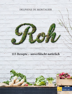 Kochbuch von Delphine de Montalier: Roh: 115 Rezepte – unverfälscht natürlich