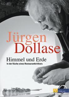 Kochbuch von Jürgen Dollase: Himmel und Erde: In der Küche eines Restaurantkritikers