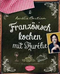 Kochbuch von Aurélie Bastian: Französisch kochen mit Aurélie