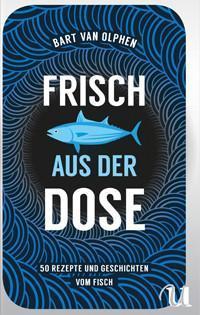 Kochbuch von Bart van Olphen: Frisch aus der Dose – 50 Rezepte und Geschichten vom Fisch